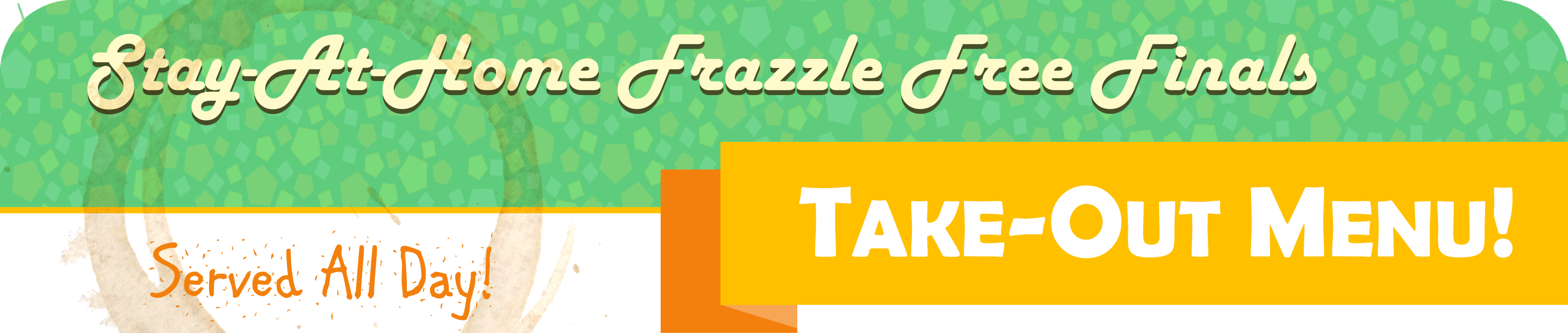 Stay-At-Home Frazzle Free Finals Take-Out Menu! Served all day!