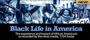 Black Life in America: The experience and impact of African Americans as recorded by the news media, 1704-Today.